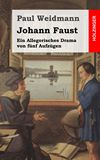 Johann Faust. Ein Allegorisches Drama von fünf Aufzügen