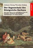 Der Sagenschatz des Königreichs Sachsen. Zum ersten Male in der ursprünglichen Form aus Chroniken, mündlichen und schriftlichen Ueberlieferungen und anderen Quellen