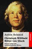 Christoph Willibald Ritter von Gluck. Dessen Leben und tonkünstlerisches Wirken