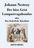 Der böse Geist Lumpazivagabundus oder Das liederliche Kleeblatt. Zauberposse mit Gesang in drei Aufzügen