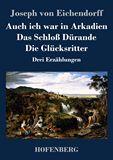 Auch ich war in Arkadien / Das Schloß Dürande / Die Glücksritter. Drei Erzählungen