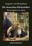 Die deutschen Kleinstädter. Ein Lustspiel in vier Akten