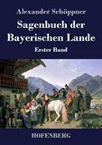 Sagenbuch der Bayerischen Lande. Erster Band