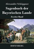 Sagenbuch der Bayerischen Lande. Zweiter Band
