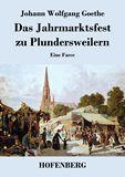 Das Jahrmarktsfest zu Plundersweilern. Eine Farce